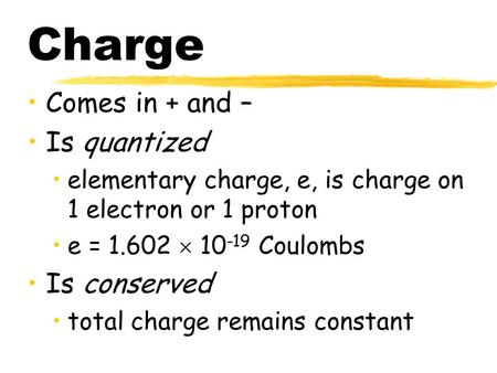 Charge Comes in + and – Is quantized elementary charge, e, is charge on 1 electron or 1 proton e = 1.602  10 -19 Coulombs Is conserved total charge remains.