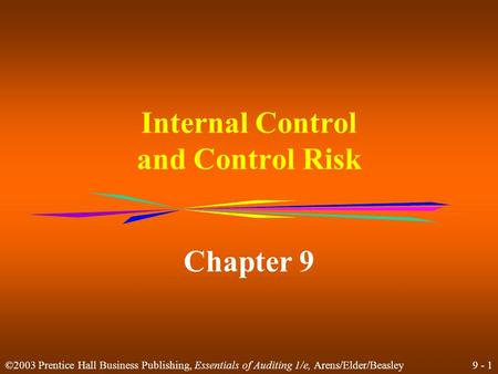9 - 1 ©2003 Prentice Hall Business Publishing, Essentials of Auditing 1/e, Arens/Elder/Beasley Internal Control and Control Risk Chapter 9.