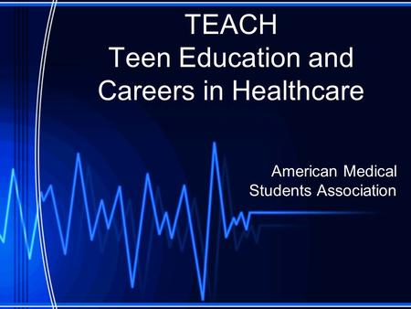 TEACH Teen Education and Careers in Healthcare American Medical Students Association.