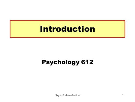 Psy 612 - Introduction1 Introduction Psychology 612.