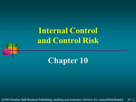 ©2003 Prentice Hall Business Publishing, Auditing and Assurance Services 9/e, Arens/Elder/Beasley 10 - 1 Internal Control and Control Risk Chapter 10.