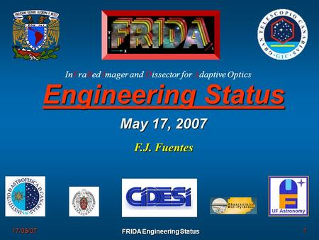 1 FRIDA Engineering Status 17/05/07 Engineering Status May 17, 2007 F.J. Fuentes InFraRed Imager and Dissector for Adaptive Optics.