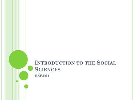 "I NTRODUCTION TO THE S OCIAL S CIENCES HSP3M1. D EFINITIONS ""...focuses on the contributions made by anthropology, psychology and sociology to an understanding."