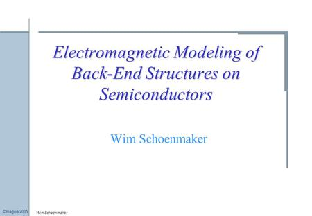 Wim Schoenmaker ©magwel2005 Electromagnetic Modeling of Back-End Structures on Semiconductors Wim Schoenmaker.