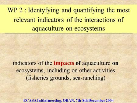 ECASA Initial meeting, OBAN, 7th-8th December 2004 WP 2 : Identyfying and quantifying the most relevant indicators of the interactions of aquaculture on.