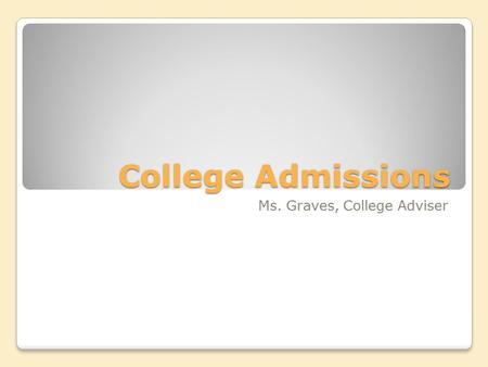 College Admissions Ms. Graves, College Adviser. College Admissions Process SAT/ACT Test College Applications ◦Application fees ◦Essays ◦Recommendation.