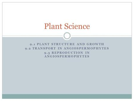 9.1 PLANT STRUCTURE AND GROWTH 9.2 TRANSPORT IN ANGIOSPERMOPHYTES 9.3 REPRODUCTION IN ANGIOSPERMOPHYTES Plant Science.