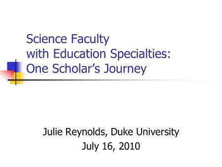 Science Faculty with Education Specialties: One Scholar's Journey Julie Reynolds, Duke University July 16, 2010.