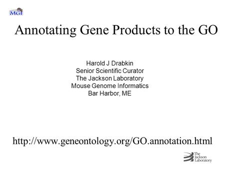 Annotating Gene Products to the GO  Harold J Drabkin Senior Scientific Curator The Jackson Laboratory Mouse.