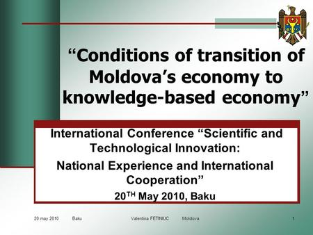 "20 may 2010 Baku Valentina FETINIUC Moldova1 "" Conditions of transition of Moldova's economy to knowledge-based economy "" International Conference ""Scientific."