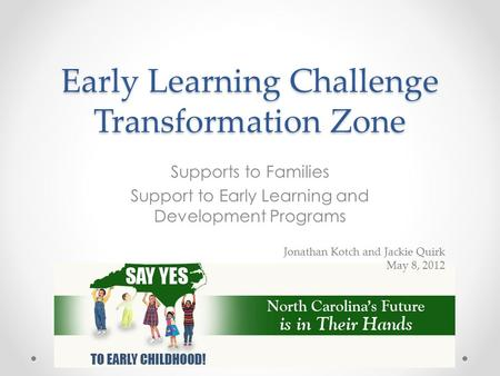 Early Learning Challenge Transformation Zone Supports to Families Support to Early Learning and Development Programs Jonathan Kotch and Jackie Quirk May.