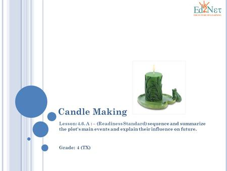 Candle Making Lesson: 4.6. A : – (Readiness Standard) sequence and summarize the plot's main events and explain their influence on future. Grade: 4 (TX)