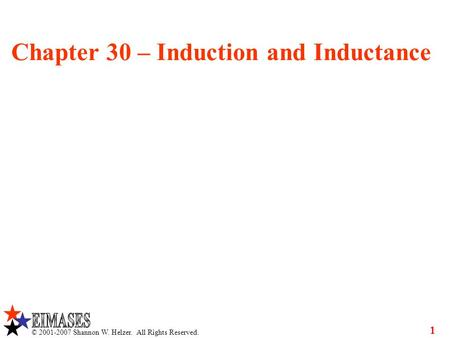 © 2001-2007 Shannon W. Helzer. All Rights Reserved. 1 Chapter 30 – Induction and Inductance.