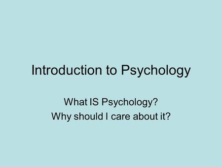 Introduction to Psychology What IS Psychology? Why should I care about it?