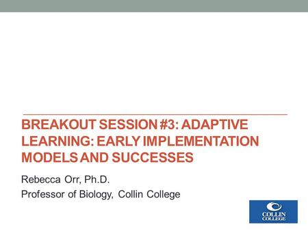 BREAKOUT SESSION #3: ADAPTIVE LEARNING: EARLY IMPLEMENTATION MODELS AND SUCCESSES Rebecca Orr, Ph.D. Professor of Biology, Collin College.