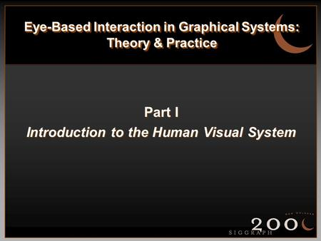 <strong>Eye</strong>-Based Interaction in Graphical Systems: Theory & Practice Part I Introduction to the <strong>Human</strong> Visual System.