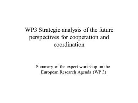 WP3 Strategic analysis of the future perspectives for cooperation and coordination Summary of the expert workshop on the European Research Agenda (WP 3)