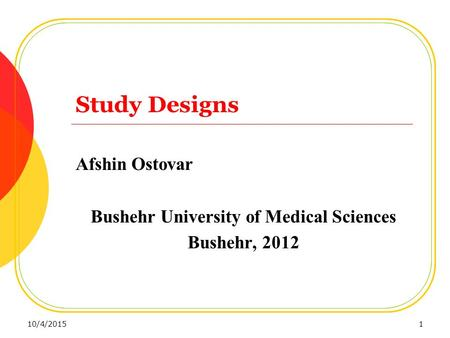 Study Designs Afshin Ostovar Bushehr University of Medical Sciences Bushehr, 2012 10/4/20151.