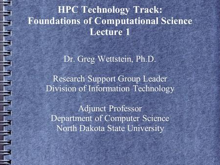 HPC Technology Track: Foundations of Computational Science Lecture 1 Dr. Greg Wettstein, Ph.D. Research Support Group Leader Division of Information Technology.
