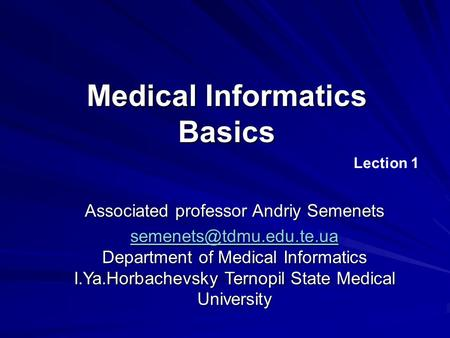 Medical Informatics Basics Lection 1 Associated professor Andriy Semenets  Department of Medical Informatics.