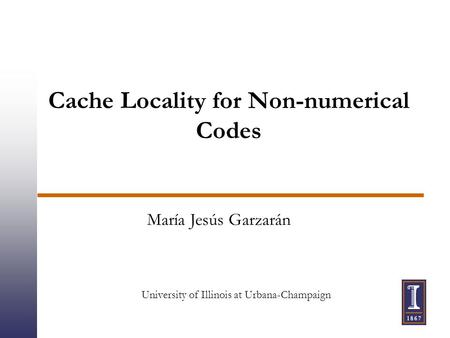 Cache Locality for Non-numerical Codes María Jesús Garzarán University of Illinois at Urbana-Champaign.