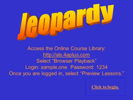 "Access the Online Course Library:  Select ""Browser Playback"" Login: sample.one Password: 1234 Once you are logged in, select ""Preview."