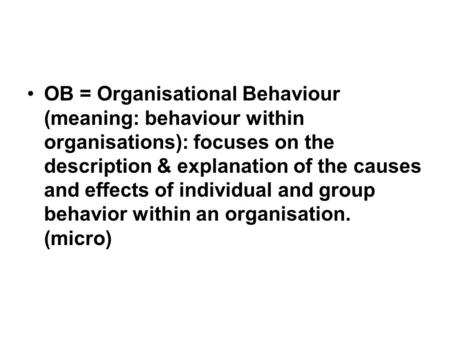 OB = Organisational Behaviour (meaning: behaviour within organisations): focuses on the description & explanation of the causes and effects of individual.