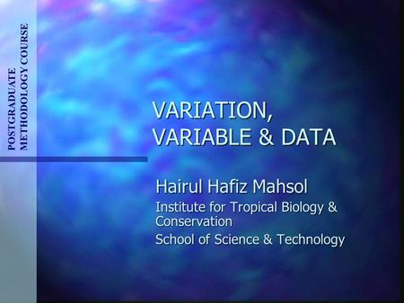 VARIATION, VARIABLE & DATA POSTGRADUATE METHODOLOGY COURSE Hairul Hafiz Mahsol Institute for Tropical Biology & Conservation School of Science & Technology.