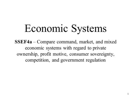 Economic Systems SSEF4a – Compare command, market, and mixed economic systems with regard to private ownership, profit motive, consumer sovereignty, competition,
