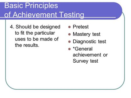 Basic Principles of Achievement Testing 4. Should be designed to fit the particular uses to be made of the results. Pretest Mastery test Diagnostic test.