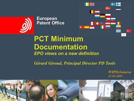 European Patent Office PCT Minimum Documentation EPO views on a new definition Gérard Giroud, Principal Director PD Tools European Patent Office WIPO,Geneva.