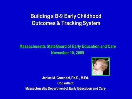 1 Building a B-9 Early Childhood Outcomes & Tracking System Massachusetts State Board of Early Education and Care November 10, 2009 Janice M. Gruendel,