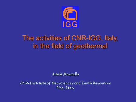 The activities of CNR-IGG, Italy, in the field of geothermal Adele Manzella CNR-Institute of Geosciences and Earth Resources Pisa, Italy.