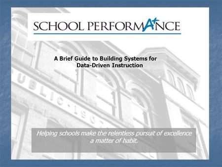 Helping schools make the relentless pursuit of excellence a matter of habit. A Brief Guide to Building Systems for Data-Driven Instruction.