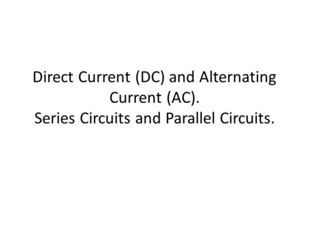 Direct Current (DC) and Alternating Current (AC). Series Circuits and Parallel Circuits.