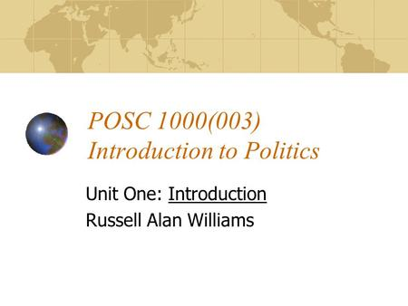 POSC 1000(003) Introduction to Politics Unit One: Introduction Russell Alan Williams.