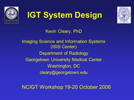 IGT System Design Kevin Cleary, PhD Imaging Science and Information Systems (ISIS Center) Department of Radiology Georgetown University Medical Center.