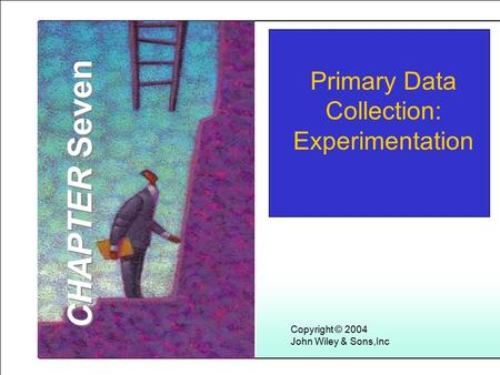 Learning Objectives Copyright © 2004 John Wiley & Sons,Inc Primary Data Collection: Experimentation CHAPTER Seven.