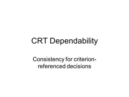 CRT Dependability Consistency for criterion- referenced decisions.