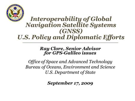 Interoperability of Global Navigation Satellite Systems (GNSS) U.S. Policy and Diplomatic Efforts Ray Clore, Senior Advisor for GPS-Galileo issues Office.