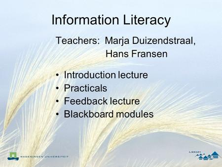 Information Literacy Teachers: Marja Duizendstraal, Hans Fransen Introduction lecture Practicals Feedback lecture Blackboard modules.