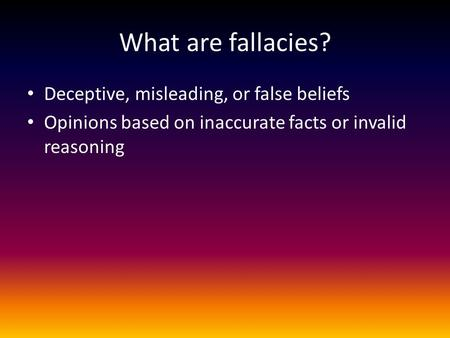 What are fallacies? Deceptive, misleading, or false beliefs Opinions based on inaccurate facts or invalid reasoning.