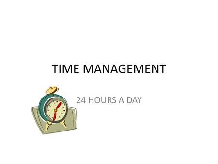 TIME MANAGEMENT 24 HOURS A DAY. TIME IS A GIFT YOU GET.