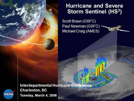 Interdepartmental Hurricane Conference Charleston, SC Tuesday, March 4, 2008 Hurricane and Severe Storm Sentinel (HS 3 ) Scott Braun (GSFC) Paul Newman.
