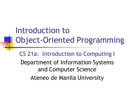 Introduction to Object-Oriented Programming CS 21a: Introduction to Computing I Department of Information Systems and Computer Science Ateneo de Manila.