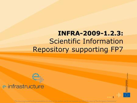 "1 INFRA-2009-1.2.3: INFRA-2009-1.2.3: Scientific Information Repository supporting FP7 ""The views expressed in this presentation are those of the author."