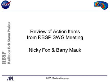 SWG Meeting Wrap-up Review of Action Items from RBSP SWG Meeting Nicky Fox & Barry Mauk RBSP Radiation Belt Storm Probes RBSP Radiation Belt Storm Probes.