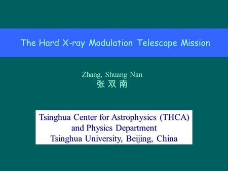 The Hard X-ray Modulation Telescope Mission Zhang, Shuang Nan 张 双 南 Tsinghua Center for Astrophysics (THCA) and Physics Department Tsinghua University,