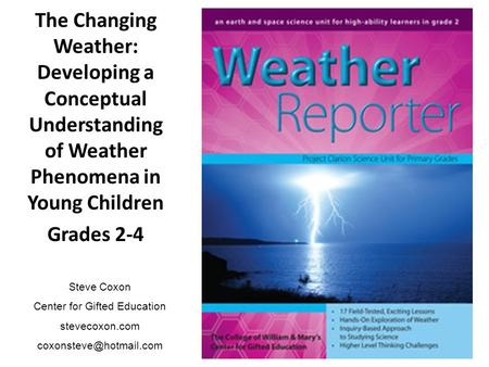 The Changing Weather: Developing a Conceptual Understanding of Weather Phenomena in Young Children Grades 2-4 Steve Coxon Center for Gifted Education stevecoxon.com.