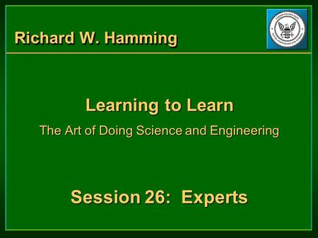 Richard W. Hamming Learning to Learn The Art of Doing Science and Engineering Session 26: Experts Learning to Learn The Art of Doing Science and Engineering.